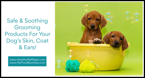 Safe & Soothing Grooming Products For Your Dog's Skin  Coat & Ears www.HealthyPetPeeps.com
