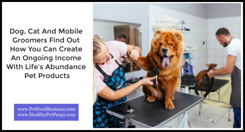 Dog  Cat And Mobile Groomers Find Out How You Can Create An Ongoing Income With Life's Abundance Pet Products  www.PetFoodBusiness.com