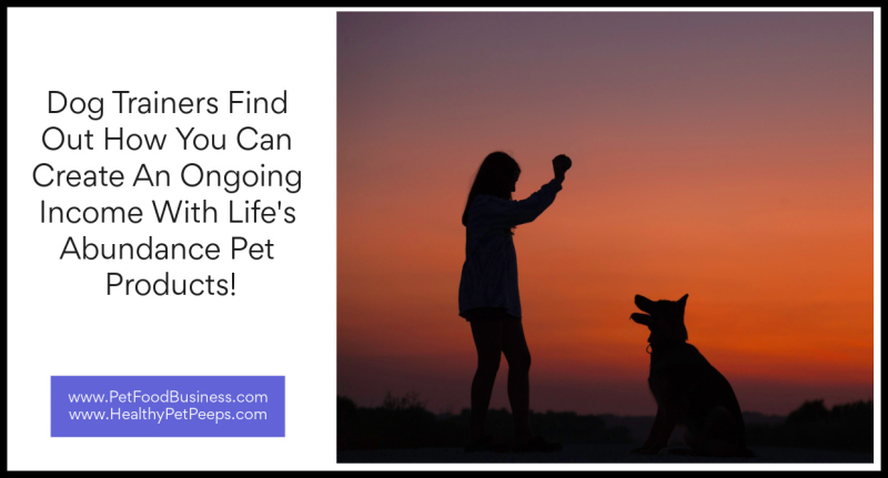 Dog Trainers Find Out How You Can Create An Ongoing Income With Life's Abundance Pet Products www.PetFoodBusiness.com