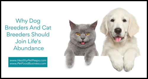 Why Dog Breeders And Cat Breeders Should Join Life's Abundance www.HealthyPetPeeps.com