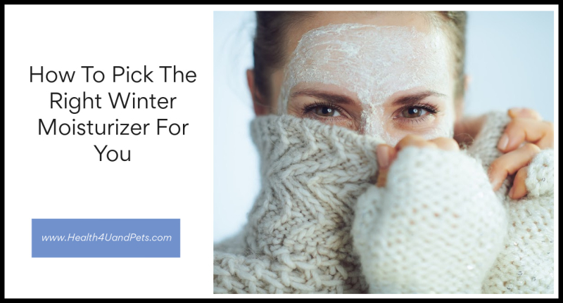 How To Pick The Right Winter Moisturizer For You www.Health4UandPets.com